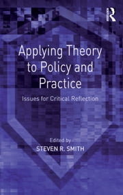 Applying Theory to Policy and Practice - Issues for Critical Reflection ebook by Steven R. Smith