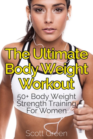 The Ultimate BodyWeight Workout : 50+ Body Weight Strength Training For Women - The Blokehead Success Series ebook by Scott Green