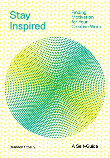 Stay Inspired - Finding Motivation for Your Creative Work ebook by Brandon Stosuy