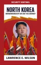 North Korea: Brinkmanship or On the Brink? (Security Sentinel) ebook by Lawrence E. Wilson