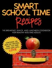 Smart School Time Recipes: The Breakfast, Snack, and Lunchbox Cookbook for Healthy Kids and Adults ebook by Alisa Marie Fleming