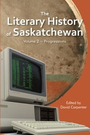 The Literary History of Saskatchewan - Volume 2 ~ Progressions ebook by David Carpenter