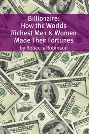 Billionaire - How the Worlds Richest Men and Women Made Their Fortunes ebook by Rebecca Robinson