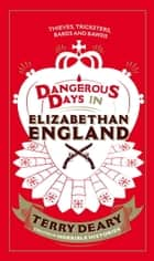 Dangerous Days in Elizabethan England - Thieves, Tricksters, Bards and Bawds ebook by Terry Deary