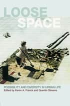 Loose Space - Possibility and Diversity in Urban Life ebook by Karen Franck, Quentin Stevens