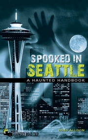 Spooked in Seattle - A Haunted Handbook ebook by Ross Allison