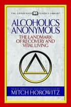 Alcoholics Anonymous (Condensed Classics) - The Landmark of Recovery and Vital Living ebook by Mitch Horowitz