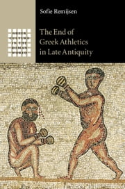 The End of Greek Athletics in Late Antiquity ebook by Sofie Remijsen