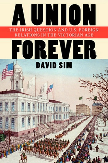 A Union Forever - The Irish Question and U.S. Foreign Relations in the Victorian Age ebook by David Sim