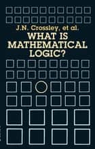 What Is Mathematical Logic? ebook by J. N. Crossley, C.J. Ash, C.J. Brickhill,...