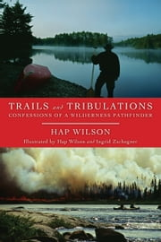 Trails and Tribulations - Confessions of a Wilderness Pathfinder ebook by Hap Wilson,Ingrid Zschogner