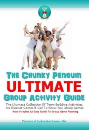 The Chunky Penguin ULTIMATE Group Activity Guide - Icebreaker Games, Team Building Activities And Group Game Ideas ebook by Jeff Millett