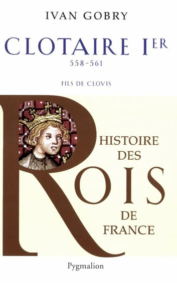 Clotaire Ier - 558-561 fils de Clovis eBook by Ivan Gobry