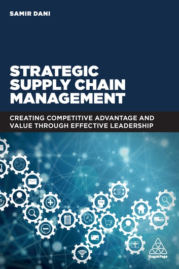 Strategic Supply Chain Management - Creating Competitive Advantage and Value Through Effective Leadership ebook by Samir Dani