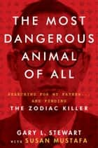 The Most Dangerous Animal of All - Searching for My Father . . . and Finding the Zodiac Killer ebook by Susan Mustafa, Gary L. Stewart