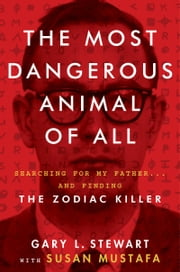 The Most Dangerous Animal of All - Searching for My Father . . . and Finding the Zodiac Killer ebook by Gary L. Stewart,Susan Mustafa
