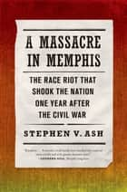 A Massacre in Memphis - The Race Riot That Shook the Nation One Year After the Civil War ebook by Stephen V. Ash