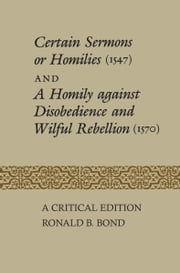 Certain Sermons or Homilies (1547) and a Homily against Disobedience and Wilful Rebellion (1570) ebook by Ronald B. Bond