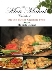Moti Mahal Cook Book - On the Butter chicken Trail ebook by Monish Gujral