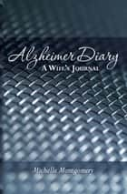 Alzheimer Diary: A Wife's Journal 電子書 by Michelle Montgomery