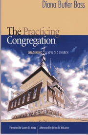 The Practicing Congregation - Imagining a New Old Church ebook by Diana Butler Bass