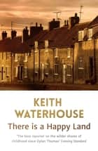 There Is A Happy Land eBook by Keith Waterhouse