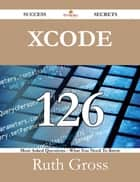 Xcode 126 Success Secrets - 126 Most Asked Questions On Xcode - What You Need To Know ebook by Ruth Gross