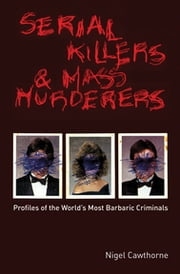 Serial Killers and Mass Murderers - Profiles of the World's Most Barbaric Criminals ebook by Nigel Cawthorne