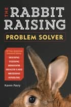 The Rabbit-Raising Problem Solver ebook by Karen Patry