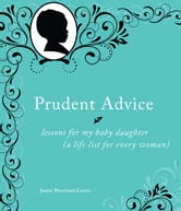 Prudent Advice - Lessons for My Baby Daughter (A Life List for Every Woman) ebook by Jaime Morrison Curtis