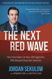 The Next Red Wave - How Conservatives Can Beat Leftist Aggression, RINO Betrayal & Deep State Subversion ebook by Jordan Sekulow, Matthew Clark, Benjamin Sisney