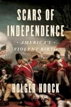 Scars of Independence - America's Violent Birth ebook by Holger Hoock