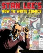 Stan Lee's How to Write Comics - From the Legendary Co-Creator of Spider-Man, the Incredible Hulk, Fantastic Four, X-Men, and Iron Man eBook by Stan Lee, Steve Ditko, Gil Kane,...