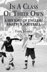 In A Class of Their Own - A History of English Amateur Football ebook by Terry Morris