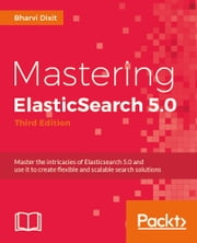 Mastering ElasticSearch 5.0 - Third Edition ebook by Bharvi Dixit
