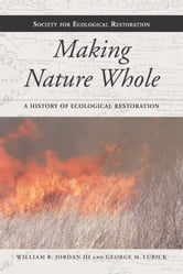 Making Nature Whole - A History of Ecological Restoration ebook by William R. Jordan,George M. Lubick