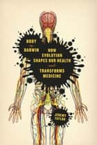 Body by Darwin - How Evolution Shapes Our Health and Transforms Medicine ebook by Jeremy Taylor