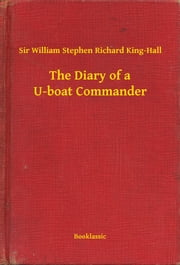 The Diary of a U-boat Commander ebook by Sir William Stephen Richard King-Hall