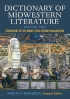Dictionary of Midwestern Literature, Volume 2 - Dimensions of the Midwestern Literary Imagination ebook by Philip A. Greasley, Crystal S. Anderson, David D. Anderson,...
