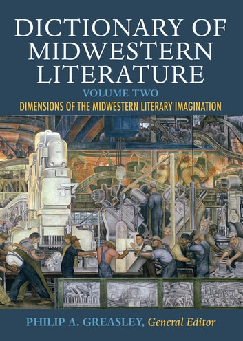 Dictionary of Midwestern Literature, Volume 2 - Dimensions of the Midwestern Literary Imagination ebook by Indiana University Press