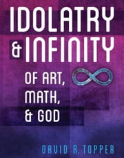 Idolatry and Infinity: Of Art, Math, and God ebook by Topper, David R.