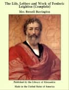 The Life, Letters and Work of Frederic Leighton (Complete) ebook by Mrs. Russell Barrington