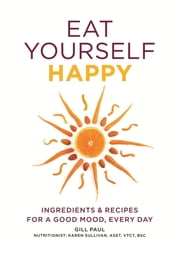 Eat Yourself Happy - Ingredients & Recipes for a Good Mood, Every Day ebook by Gill Paul