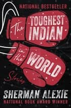 The Toughest Indian in the World - Stories ebook by Sherman Alexie