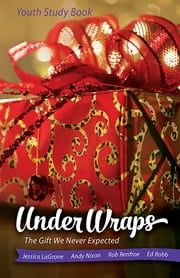 Under Wraps Youth Study Book - The Gift We Never Expected ebook by David Dorn,Rob Renfroe,Jessica LaGrone,Ed Robb,Andy Nixon