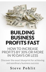 Building Business Profits Fast: How to Increase Your Profits by 30% or More in 90 Days or Less ebook by Steve Pohlit