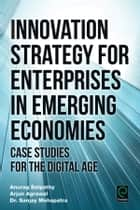 Innovation Strategy for Enterprises in Emerging Economies - Case Studies for the Digital Age ebook by Anurag Satpathy, Arjun Agrawal, Sanjay Mohapatra