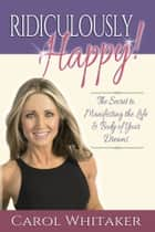 Ridiculously Happy! - The Secret to Manifesting the Life & Body of Your Dreams ebook by Carol Whitaker