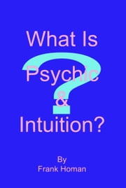 What Is Psychic & Intuition? ebook by Frank Homan