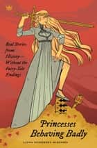 Princesses Behaving Badly - Real Stories from History Without the Fairy-Tale Endings ebook by